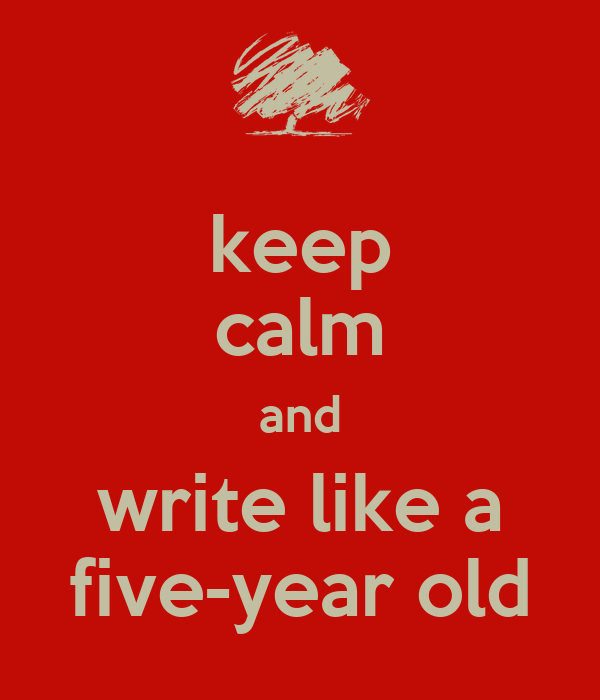 keep calm and write like a five-year old