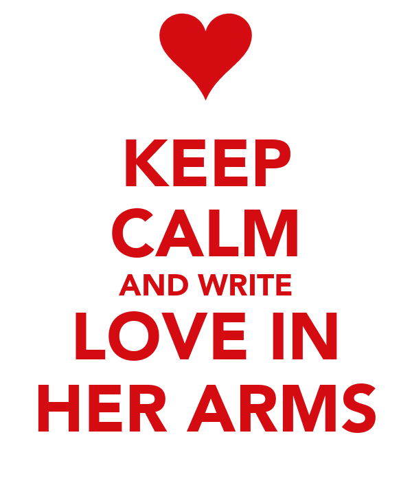 KEEP CALM AND WRITE LOVE IN HER ARMS
