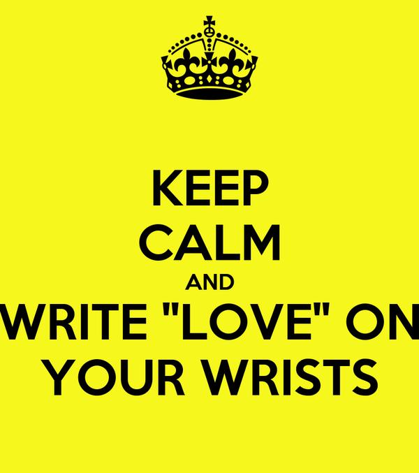 KEEP CALM AND WRITE ''LOVE'' ON YOUR WRISTS