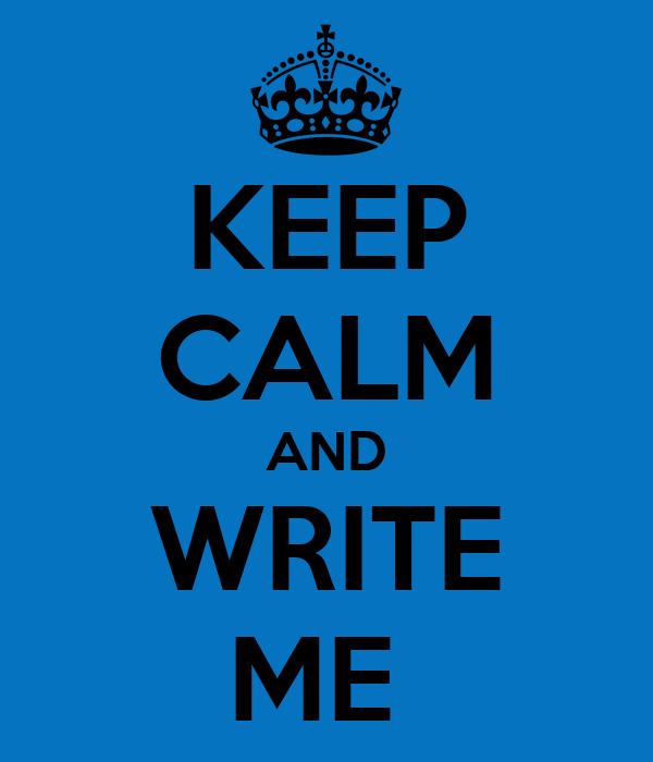 KEEP CALM AND WRITE ME
