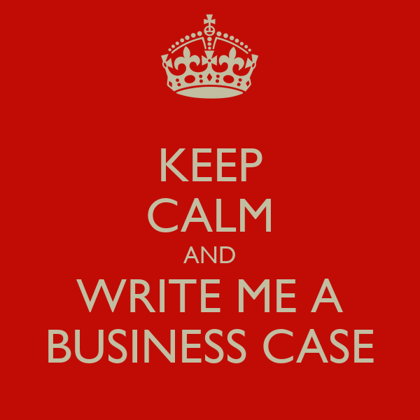 KEEP CALM AND WRITE ME A BUSINESS CASE