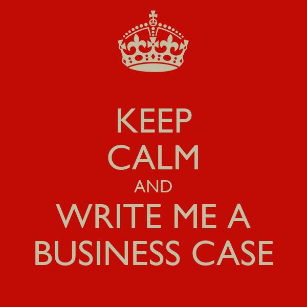 KEEP CALM AND WRITE ME A BUSINESS CASE