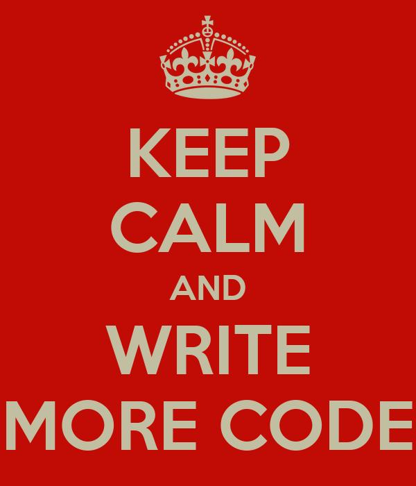 KEEP CALM AND WRITE MORE CODE