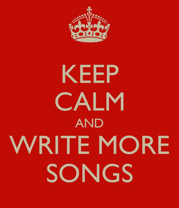 KEEP CALM AND WRITE MORE SONGS