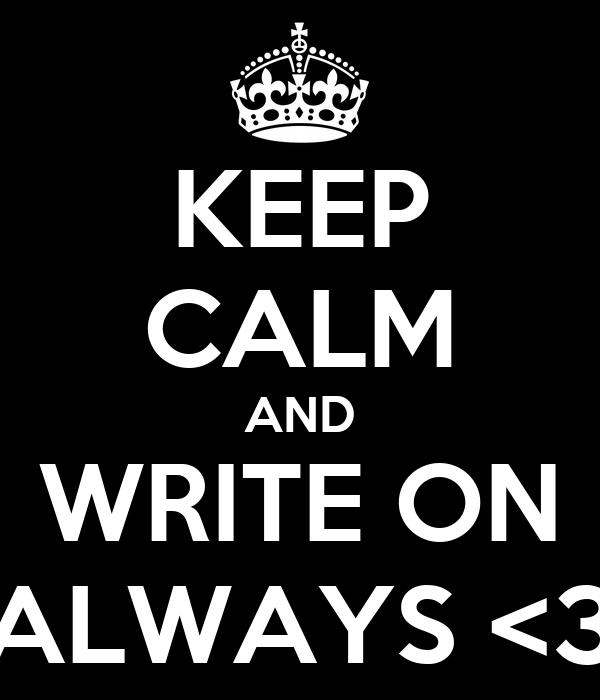 KEEP CALM AND WRITE ON ALWAYS <3