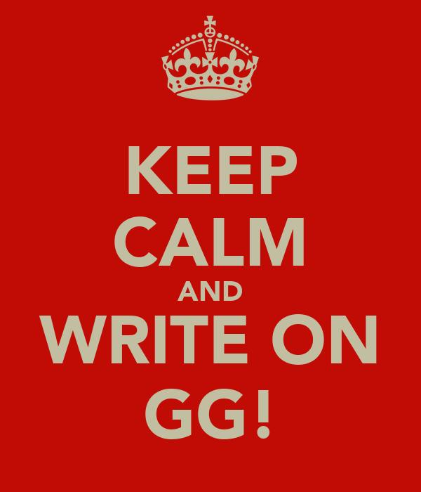 KEEP CALM AND WRITE ON GG!