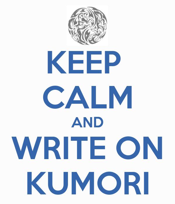 KEEP  CALM AND WRITE ON KUMORI