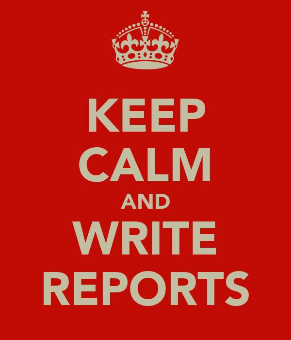 KEEP CALM AND WRITE REPORTS