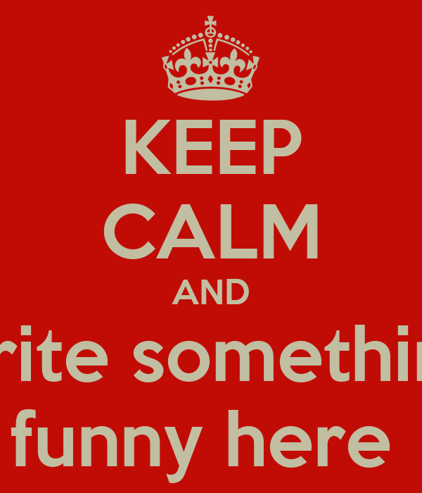 KEEP CALM AND write something funny here