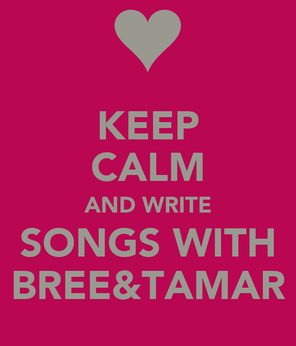 KEEP CALM AND WRITE SONGS WITH BREE&TAMAR