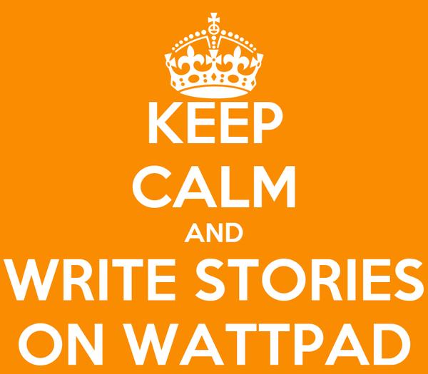 KEEP CALM AND WRITE STORIES ON WATTPAD