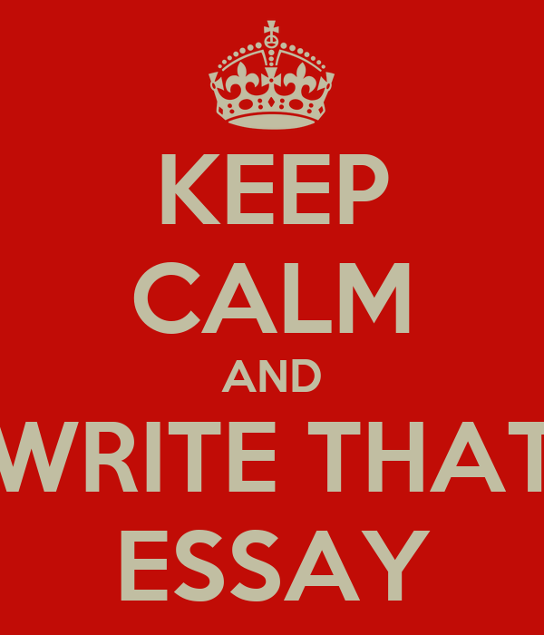 KEEP CALM AND WRITE THAT ESSAY
