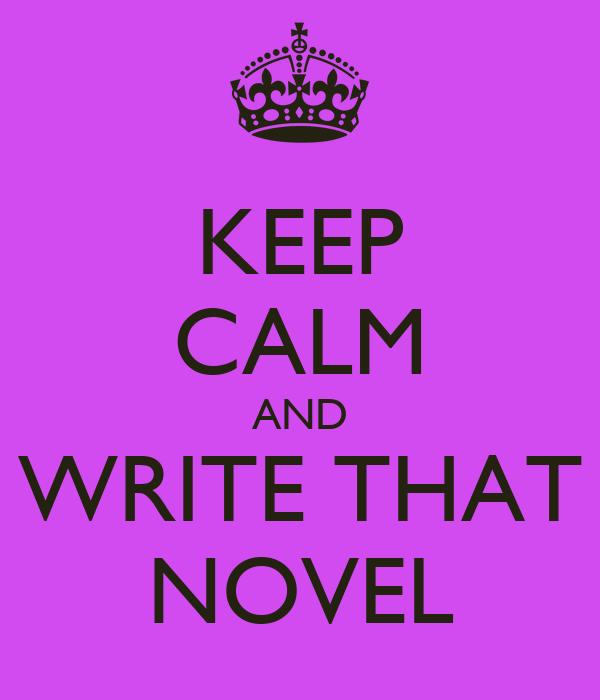 KEEP CALM AND WRITE THAT NOVEL