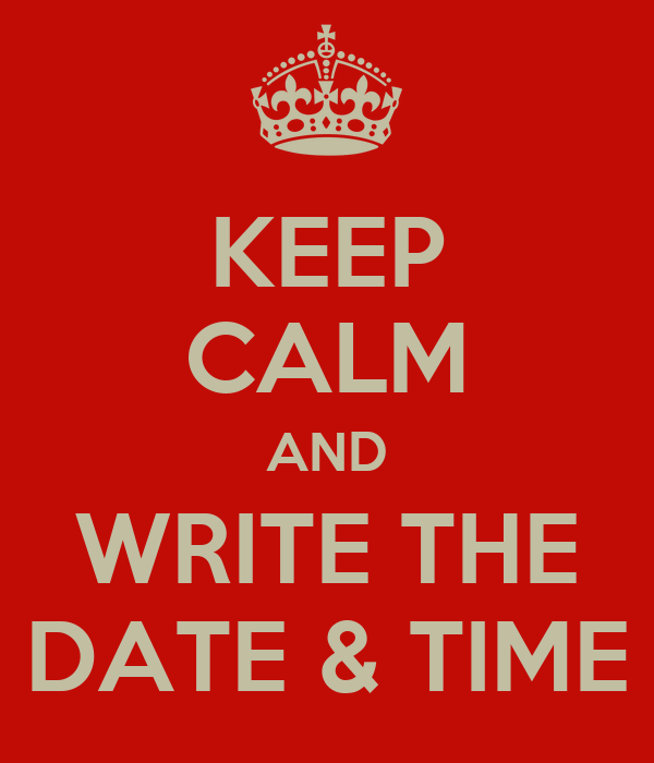 KEEP CALM AND WRITE THE DATE & TIME