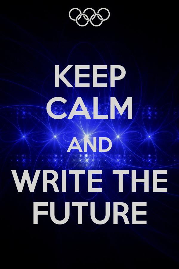 KEEP CALM AND WRITE THE FUTURE