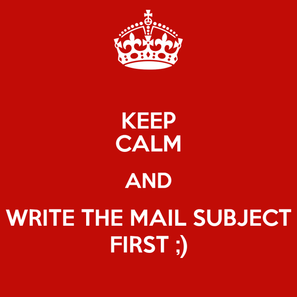 KEEP CALM AND WRITE THE MAIL SUBJECT FIRST ;)