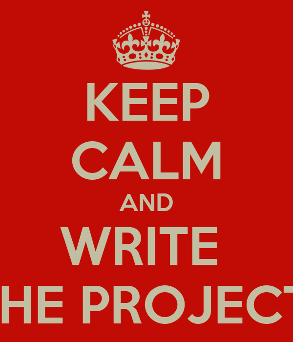 KEEP CALM AND WRITE  THE PROJECT!