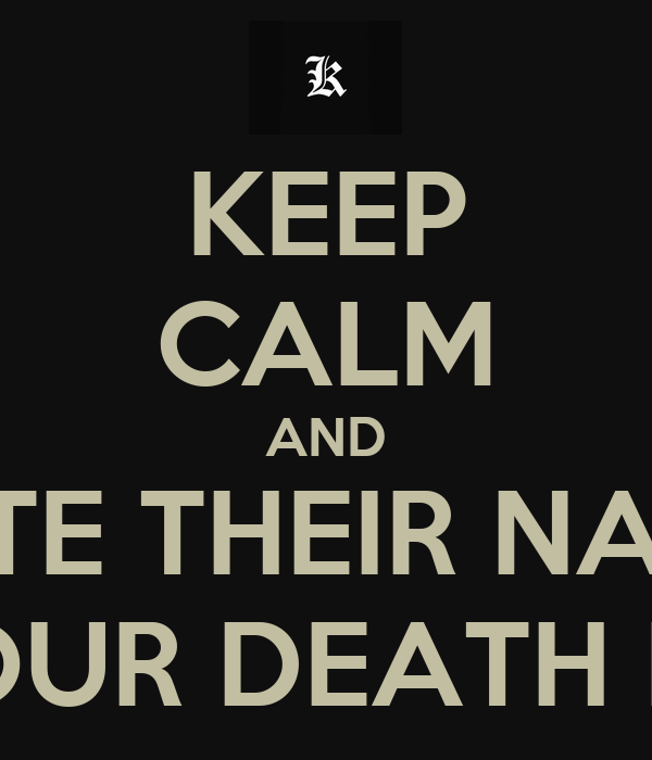 KEEP CALM AND WRITE THEIR NAMES IN YOUR DEATH NOTE