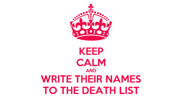 KEEP CALM AND WRITE THEIR NAMES TO THE DEATH LIST