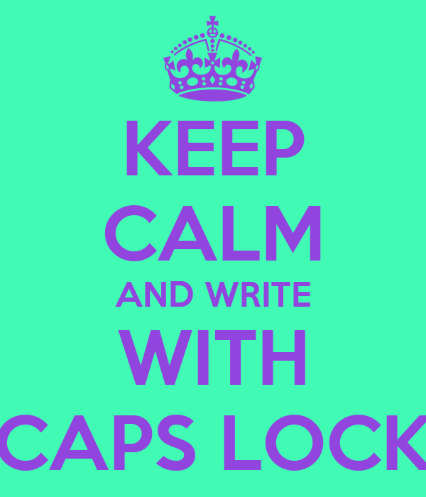KEEP CALM AND WRITE WITH CAPS LOCK