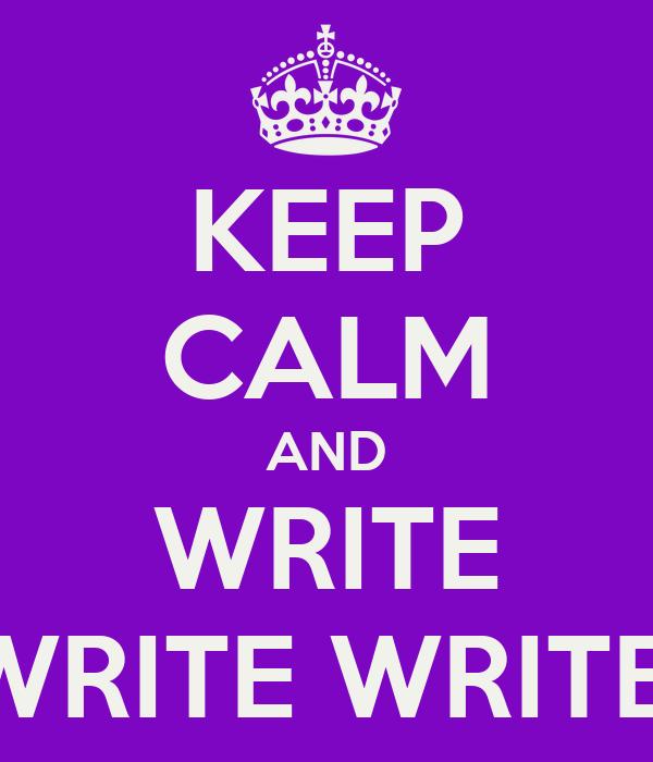 KEEP CALM AND WRITE WRITE WRITE!