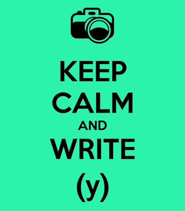 KEEP CALM AND WRITE  (y)