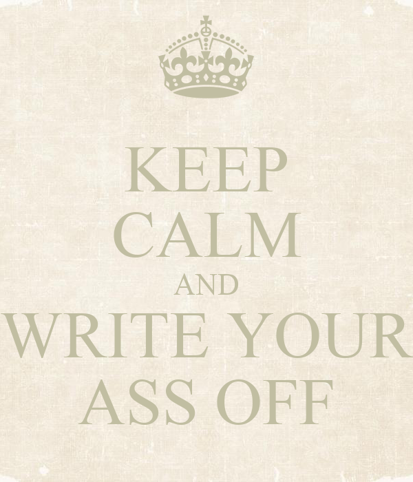 KEEP CALM AND WRITE YOUR ASS OFF