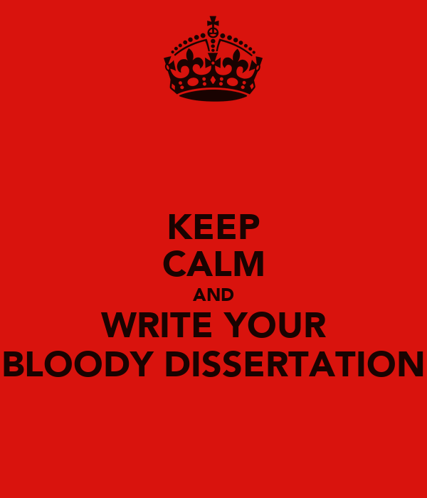 KEEP CALM AND WRITE YOUR BLOODY DISSERTATION