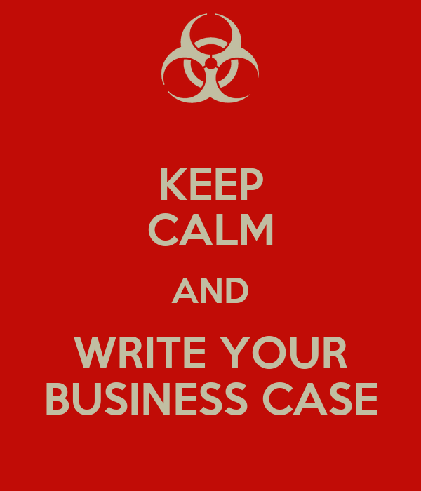 KEEP CALM AND WRITE YOUR BUSINESS CASE