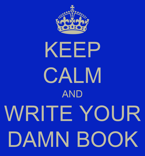 KEEP CALM AND WRITE YOUR DAMN BOOK