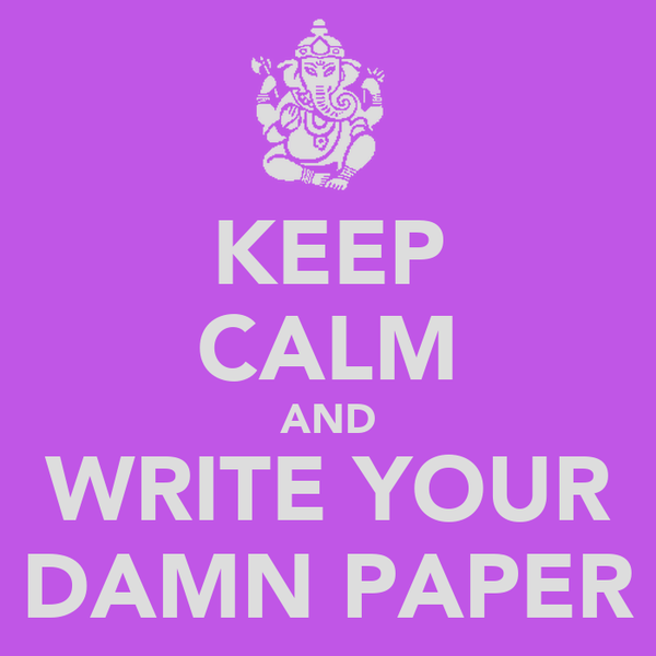KEEP CALM AND WRITE YOUR DAMN PAPER