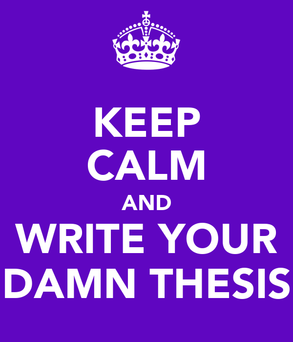 KEEP CALM AND WRITE YOUR DAMN THESIS