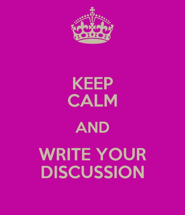 KEEP CALM AND WRITE YOUR DISCUSSION