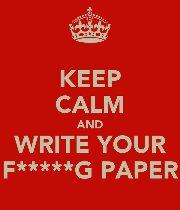 KEEP CALM AND WRITE YOUR F*****G PAPER
