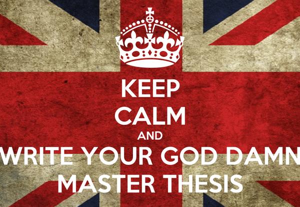 KEEP CALM AND WRITE YOUR GOD DAMN MASTER THESIS