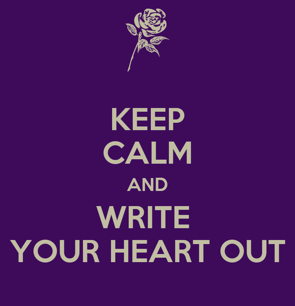 KEEP CALM AND WRITE  YOUR HEART OUT