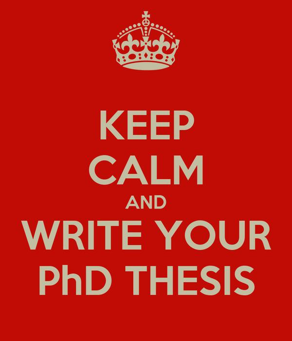 KEEP CALM AND WRITE YOUR PhD THESIS Keep Calm o