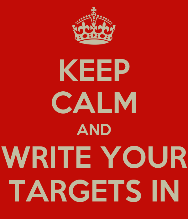 KEEP CALM AND WRITE YOUR TARGETS IN