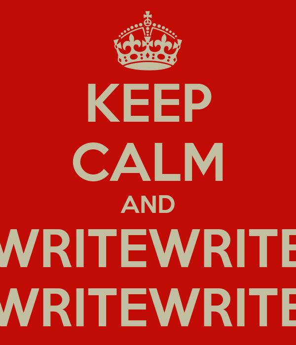 KEEP CALM AND WRITEWRITE WRITEWRITE