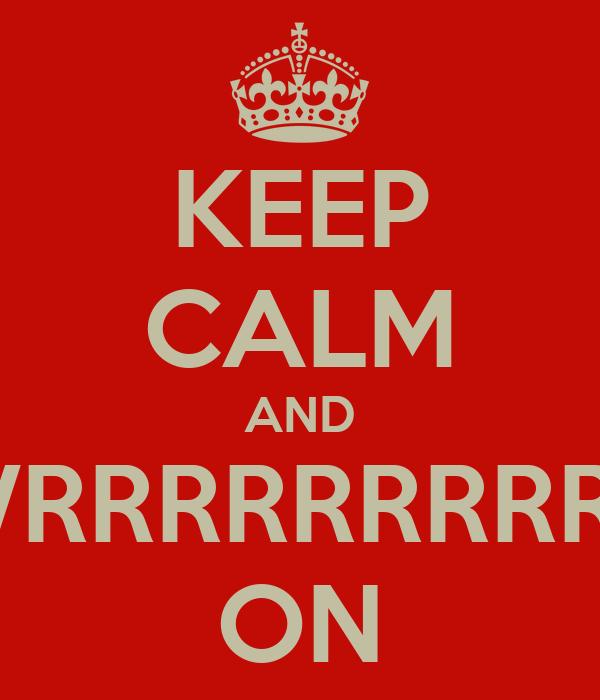 KEEP CALM AND WRRRRRRRRRT ON