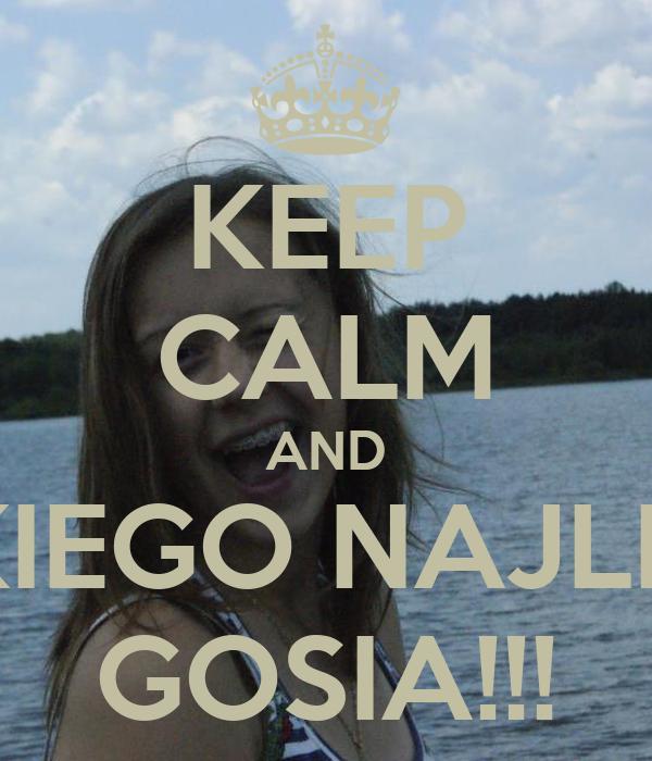 KEEP CALM AND WSZYSTKIEGO NAJLEPSZEGO  GOSIA!!!