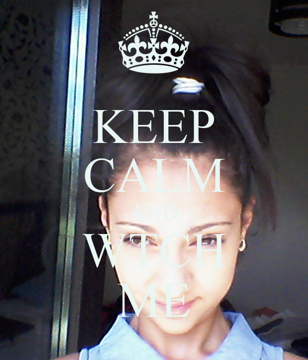 KEEP CALM AND WTCH ME