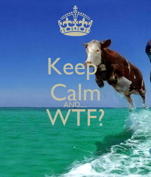 Keep  Calm AND.... WTF?