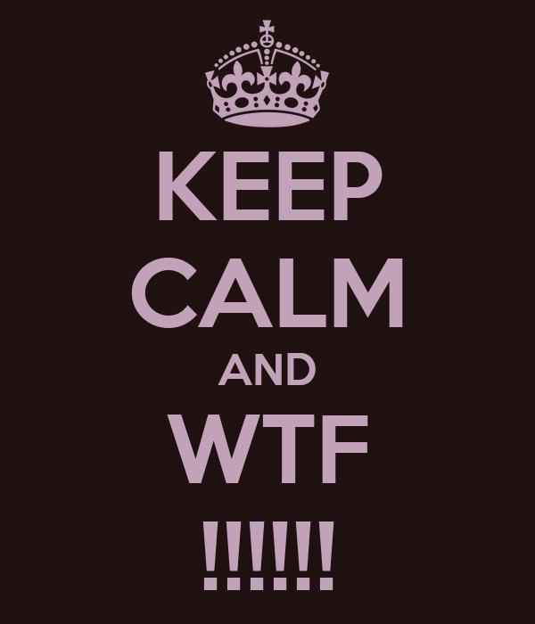 KEEP CALM AND WTF !!!!!!
