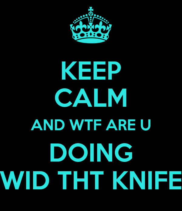 KEEP CALM AND WTF ARE U DOING WID THT KNIFE