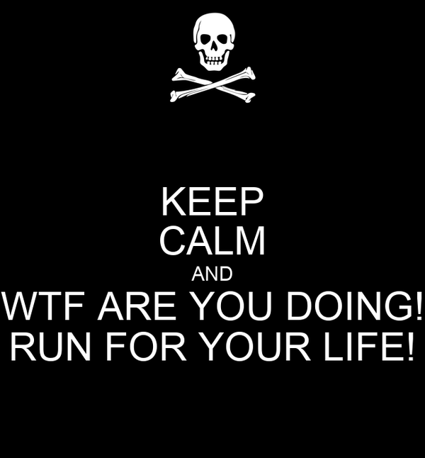 KEEP CALM AND WTF ARE YOU DOING! RUN FOR YOUR LIFE!