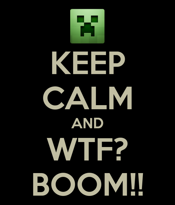 KEEP CALM AND WTF? BOOM!!