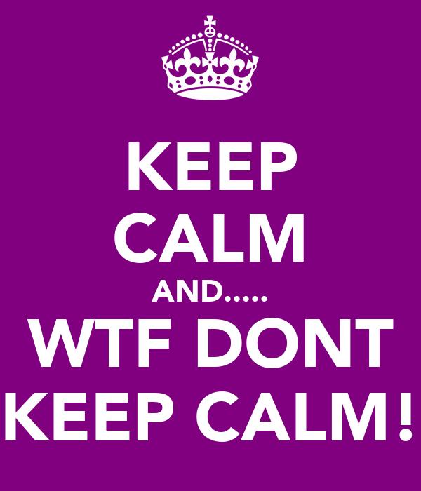 KEEP CALM AND..... WTF DONT KEEP CALM!