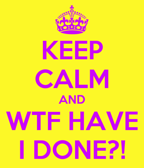 KEEP CALM AND WTF HAVE I DONE?!