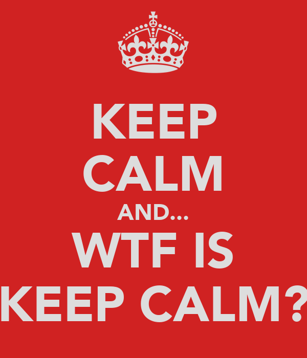 KEEP CALM AND... WTF IS KEEP CALM?